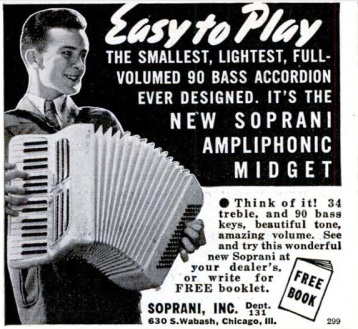 """Easy to Play, The smallest, lightest, full-volumed 90 bass accordion ever designed. It's the new Soprani Ampliphonic Midget. Think of it! 34 treble, and 90 bass keys, beautiful tone, amazing volume. See and try this wonderful new Soprani at your dealer's or write for a FREE booklet. Soprani, Inc. Chicago, Ill.""  (Popular Science advertisement, Jan 1941, pg 43.)"