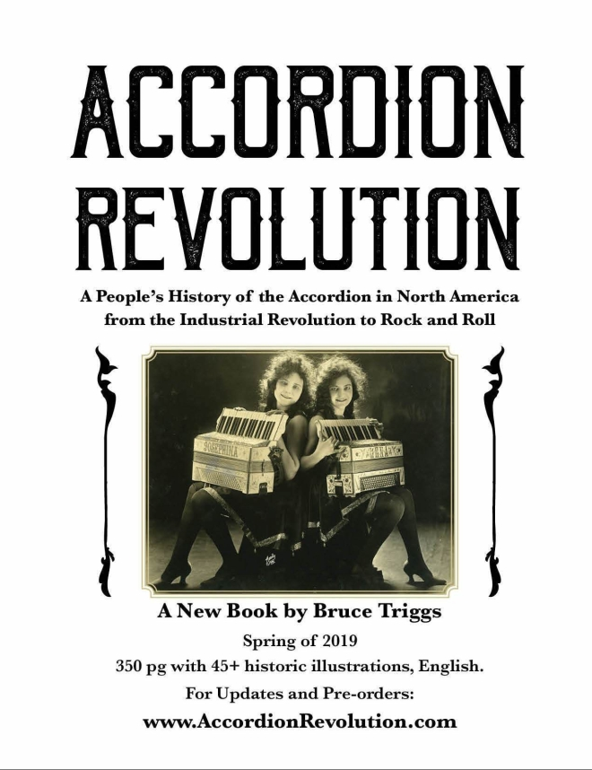 Accordion Revolution: A People's History of the Accordion in North America from the Industrial Revolution to Rock and Roll. A New Book by Bruce Triggs Spring of 2019 350 pg with 45+ historic illustrations, English. For Updates and Pre-orders: www.AccordionRevolution.com