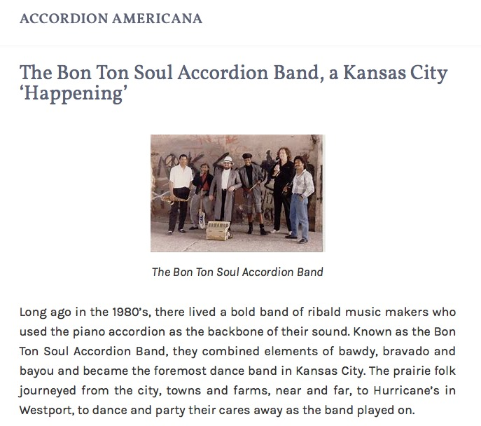 "Photo of band; Accordion Americana Header; and: ""The Bon Ton Soul Accordion Band, a Kansas City 'Happening': Long ago in the 1980's, there lived a bold band of ribald music makers who used the piano accordion as the backbone of their sound. Known as the Bon Ton Soul Accordion Band, they combined elements of bawdy, bravado and bayou and became the foremost dance band in Kansas City. The prairie folk journeyed from the city, towns and farms, near and far, to Hurricane's in Westport, to dance and party their cares away as the band played on."""