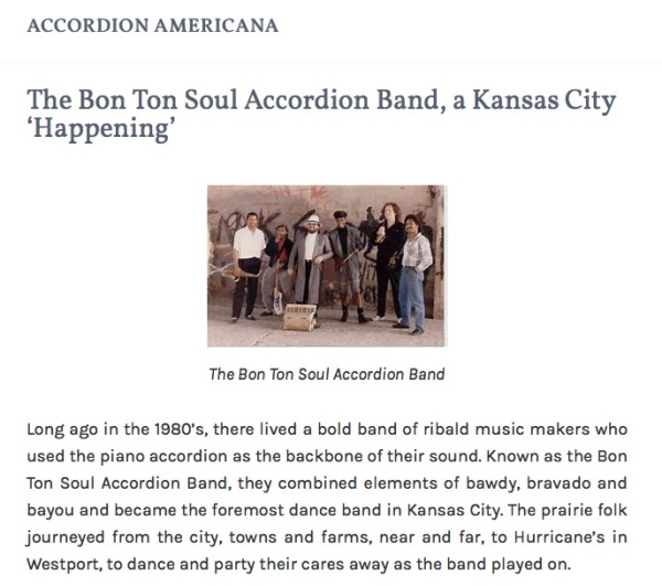"""Photo of band; Accordion Americana Header; and: """"The Bon Ton Soul Accordion Band, a Kansas City 'Happening': Long ago in the 1980's, there lived a bold band of ribald music makers who used the piano accordion as the backbone of their sound. Known as the Bon Ton Soul Accordion Band, they combined elements of bawdy, bravado and bayou and became the foremost dance band in Kansas City. The prairie folk journeyed from the city, towns and farms, near and far, to Hurricane's in Westport, to dance and party their cares away as the band played on."""""""