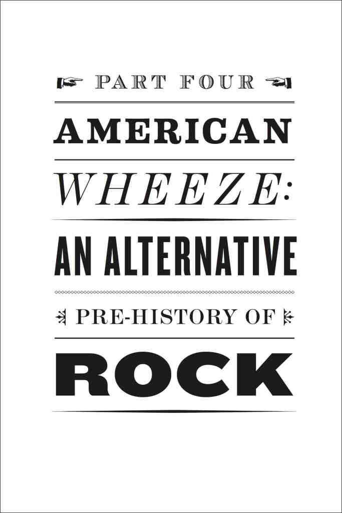 "Page from book, Stylized like an old-fashioned printed poster with multi-font Text: ""Part Four American Wheeze: An Alternative Pre-History of Rock"""
