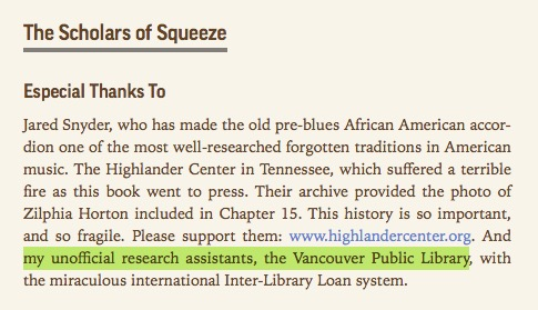 "Excerpt from the Accordion Revolution ebook. Text: ""The Scholars of Squeeze Especial Thanks To Jared Snyder, who has made the old pre-blues African American accordion one of the most well-researched forgotten traditions in American music. The Highlander Center in Tennessee, which suffered a terrible fire as this book went to press. Their archive provided the photo of Zilphia Horton included in Chapter 15. This history is so important, and so fragile. Please support them: www.highlandercenter.org. And my unofficial research assistants, the Vancouver Public Library, with the miraculous international Inter-Library Loan system."""